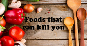 6 Foods that can Kill you